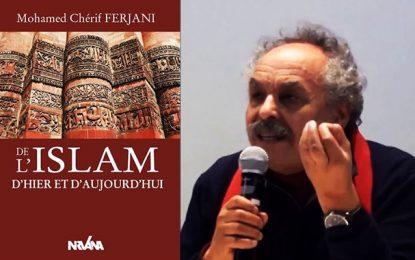 Vient de paraître : ''De l'Islam d'hier et d'aujourd'hui'' de Mohamed Cherif Ferjani